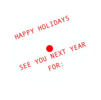 HAPPY HOLIDAYS • SEE YOU NEXT YEAR FOR: